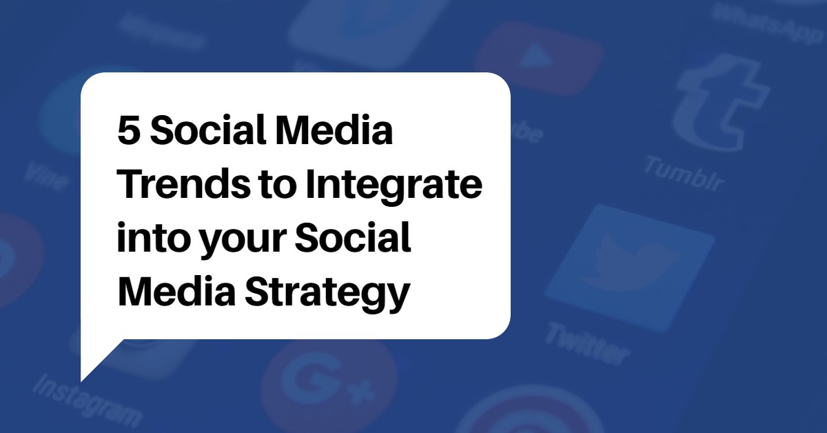 5 Social Media Trends to Integrate into your Social Media Strategy