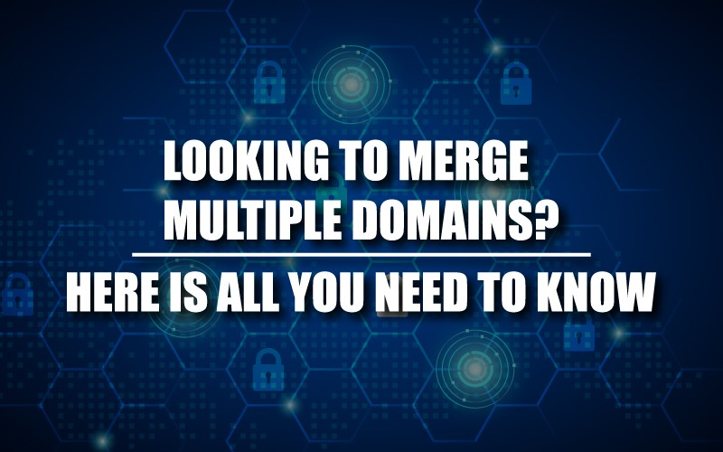 Looking to merge Multiple Domains? Here is all you need to know.