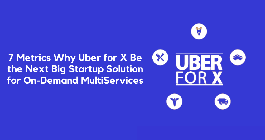 7 Metrics Why Uber for X Be the Next Big Startup Solution for On-Demand MultiServices