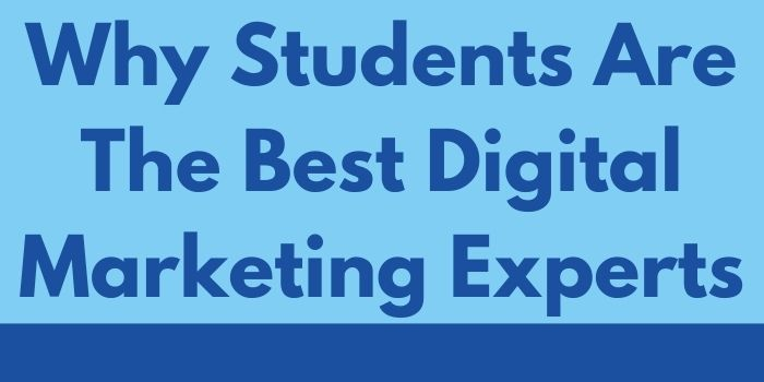 Why Students Are The Best Digital Marketing Experts