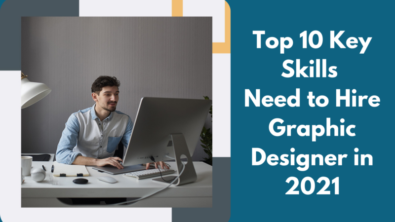 Top 10 Key Skills Need to Hire Graphic Designer in 2021