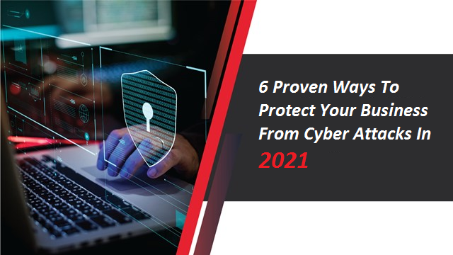 6 Proven Ways To Protect Your Business From Cyber Attacks In 2021