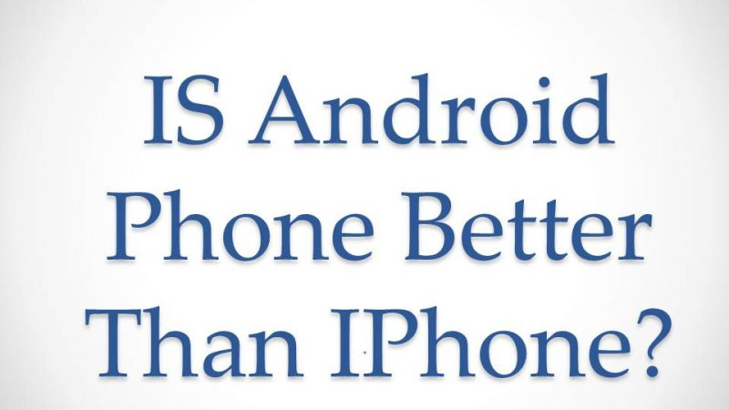 Is Android Phone Is Better Than IPhone?