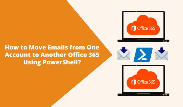 How to Move Emails from One Account to Another Office 365 Using PowerShell?