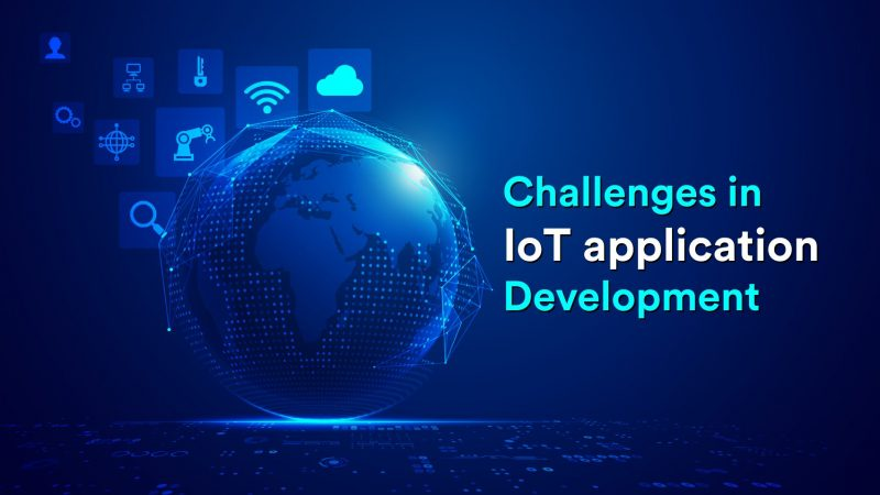 What are the Challenges in IoT Application Development ?